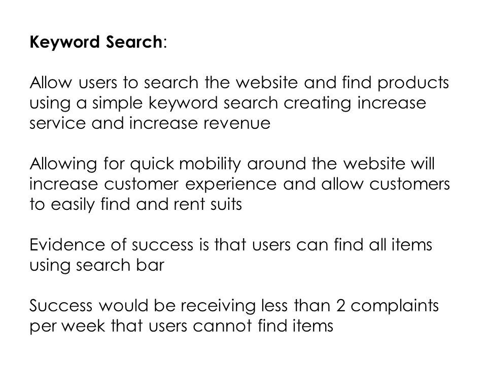 Keyword Search : Allow users to search the website and find products using a simple keyword search creating increase service and increase revenue Allowing for quick mobility around the website will increase customer experience and allow customers to easily find and rent suits Evidence of success is that users can find all items using search bar Success would be receiving less than 2 complaints per week that users cannot find items
