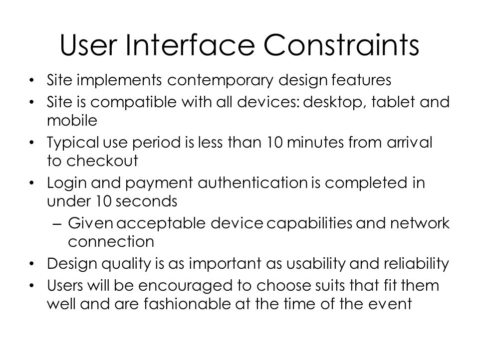 User Interface Constraints Site implements contemporary design features Site is compatible with all devices: desktop, tablet and mobile Typical use period is less than 10 minutes from arrival to checkout Login and payment authentication is completed in under 10 seconds – Given acceptable device capabilities and network connection Design quality is as important as usability and reliability Users will be encouraged to choose suits that fit them well and are fashionable at the time of the event