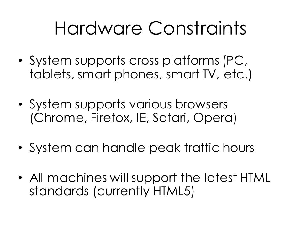 Hardware Constraints System supports cross platforms (PC, tablets, smart phones, smart TV, etc.) System supports various browsers (Chrome, Firefox, IE, Safari, Opera) System can handle peak traffic hours All machines will support the latest HTML standards (currently HTML5)