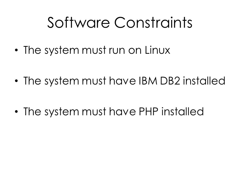 Software Constraints The system must run on Linux The system must have IBM DB2 installed The system must have PHP installed