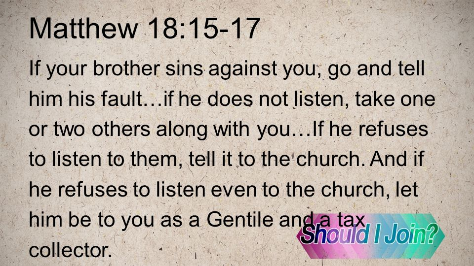 Matthew 18:15-17 If your brother sins against you, go and tell him his fault…if he does not listen, take one or two others along with you…If he refuses to listen to them, tell it to the church.