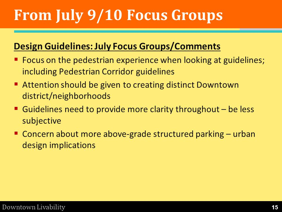 Downtown Livability From July 9/10 Focus Groups Design Guidelines: July Focus Groups/Comments Focus on the pedestrian experience when looking at guide