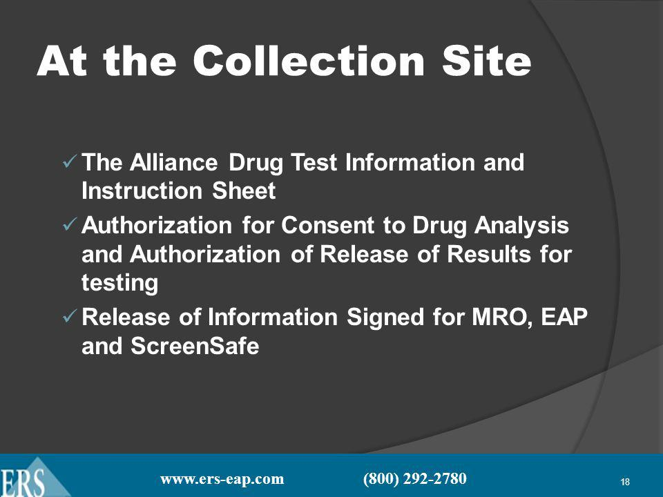 www.ers-eap.com (800) 292-2780 18 At the Collection Site The Alliance Drug Test Information and Instruction Sheet Authorization for Consent to Drug Analysis and Authorization of Release of Results for testing Release of Information Signed for MRO, EAP and ScreenSafe