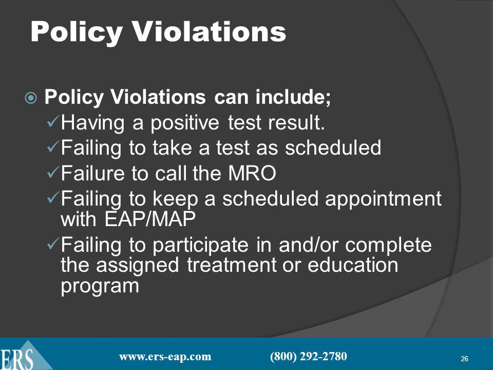 www.ers-eap.com (800) 292-2780 26 Policy Violations Policy Violations can include; Having a positive test result.