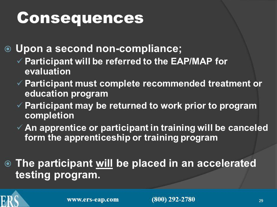 www.ers-eap.com (800) 292-2780 29 Consequences Upon a second non-compliance; Participant will be referred to the EAP/MAP for evaluation Participant must complete recommended treatment or education program Participant may be returned to work prior to program completion An apprentice or participant in training will be canceled form the apprenticeship or training program The participant will be placed in an accelerated testing program.