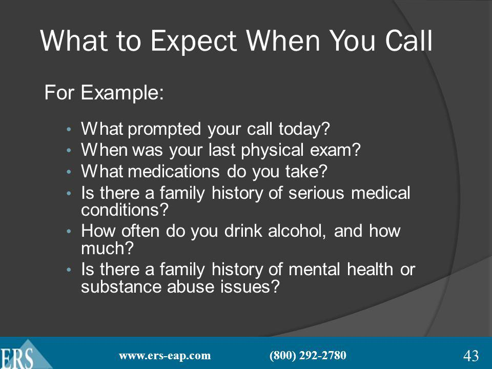 www.ers-eap.com (800) 292-2780 What to Expect When You Call For Example: What prompted your call today.