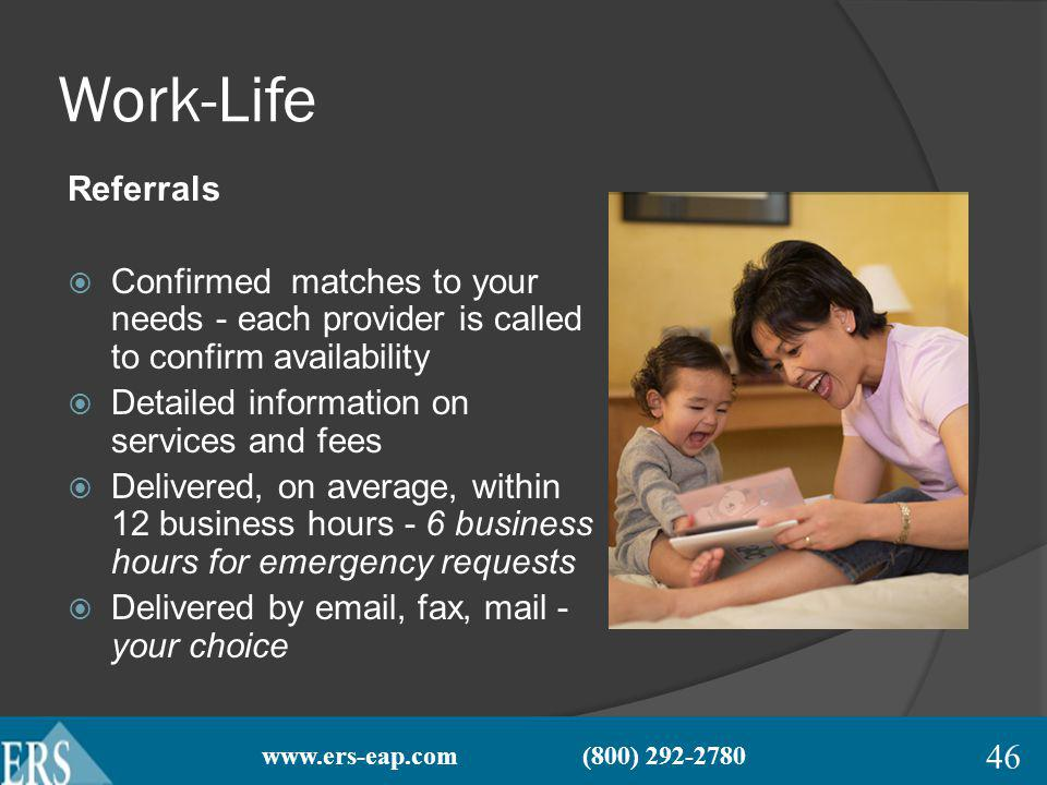 www.ers-eap.com (800) 292-2780 Work-Life Referrals Confirmed matches to your needs - each provider is called to confirm availability Detailed information on services and fees Delivered, on average, within 12 business hours - 6 business hours for emergency requests Delivered by email, fax, mail - your choice 46