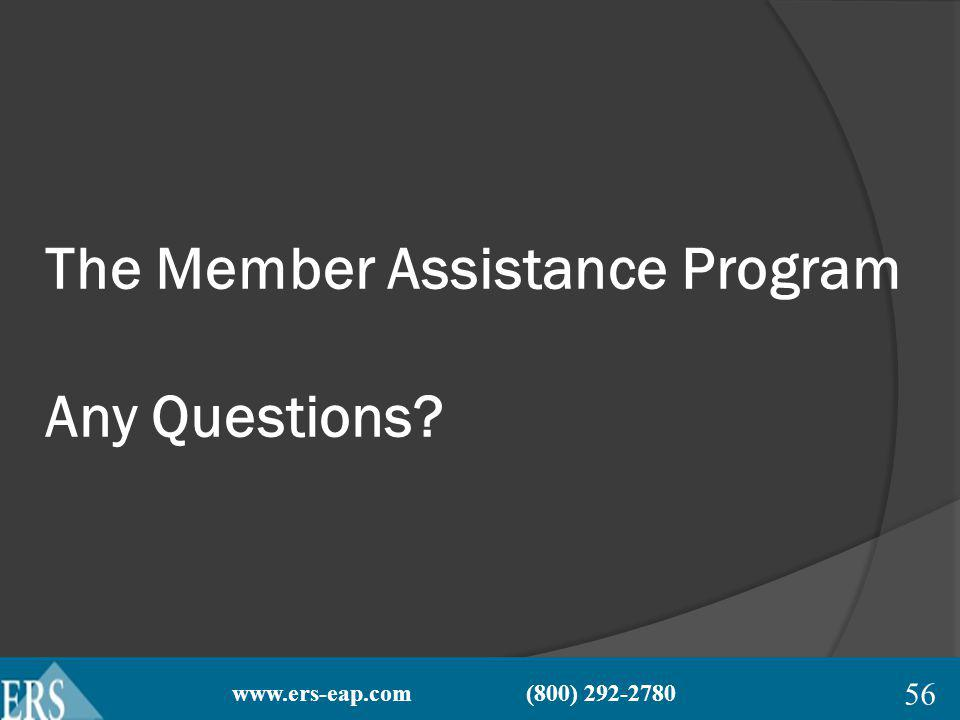 www.ers-eap.com (800) 292-2780 The Member Assistance Program Any Questions 56