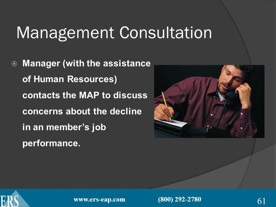 www.ers-eap.com (800) 292-2780 Management Consultation Manager (with the assistance of Human Resources) contacts the MAP to discuss concerns about the decline in an members job performance.
