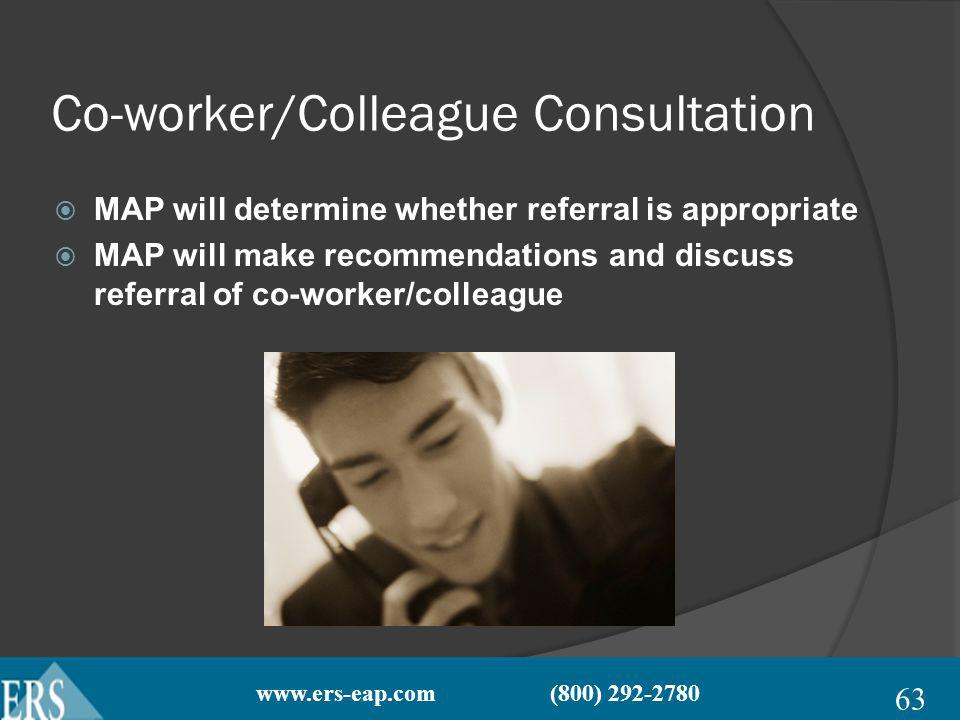 www.ers-eap.com (800) 292-2780 Co-worker/Colleague Consultation MAP will determine whether referral is appropriate MAP will make recommendations and discuss referral of co-worker/colleague 63