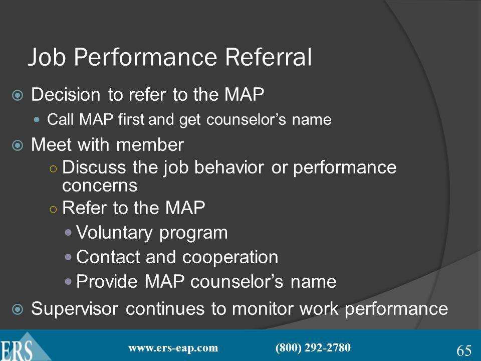 www.ers-eap.com (800) 292-2780 Job Performance Referral Decision to refer to the MAP Call MAP first and get counselors name Meet with member Discuss the job behavior or performance concerns Refer to the MAP Voluntary program Contact and cooperation Provide MAP counselors name Supervisor continues to monitor work performance 65