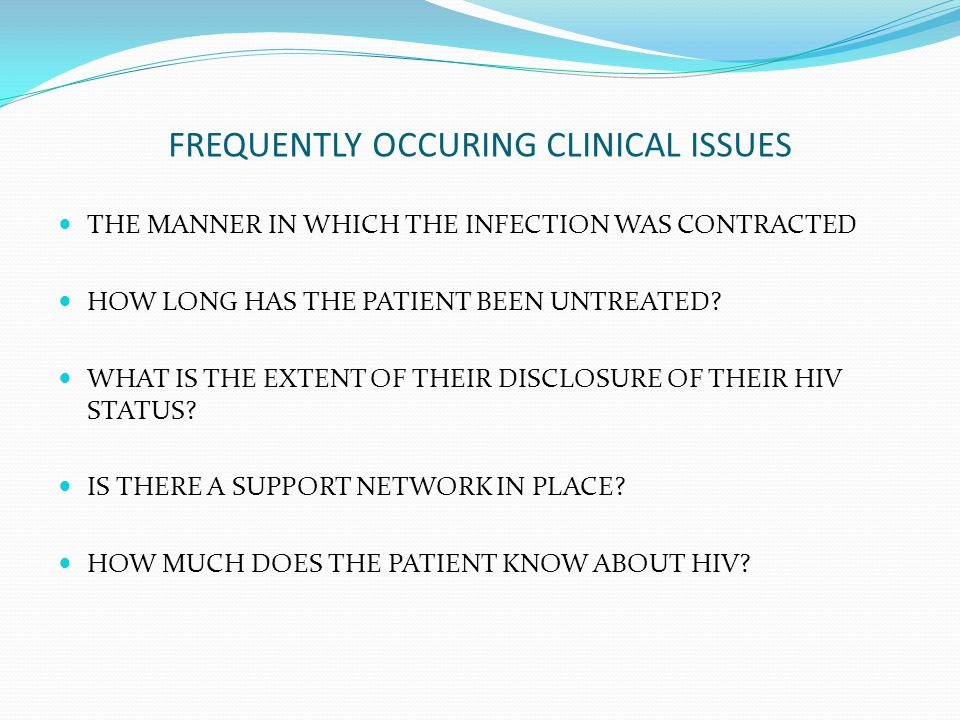 FREQUENTLY OCCURING CLINICAL ISSUES THE MANNER IN WHICH THE INFECTION WAS CONTRACTED HOW LONG HAS THE PATIENT BEEN UNTREATED.