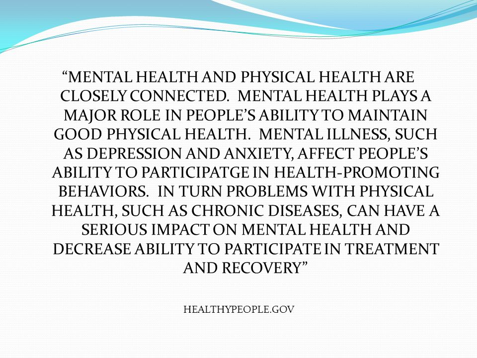 MENTAL HEALTH AND PHYSICAL HEALTH ARE CLOSELY CONNECTED.