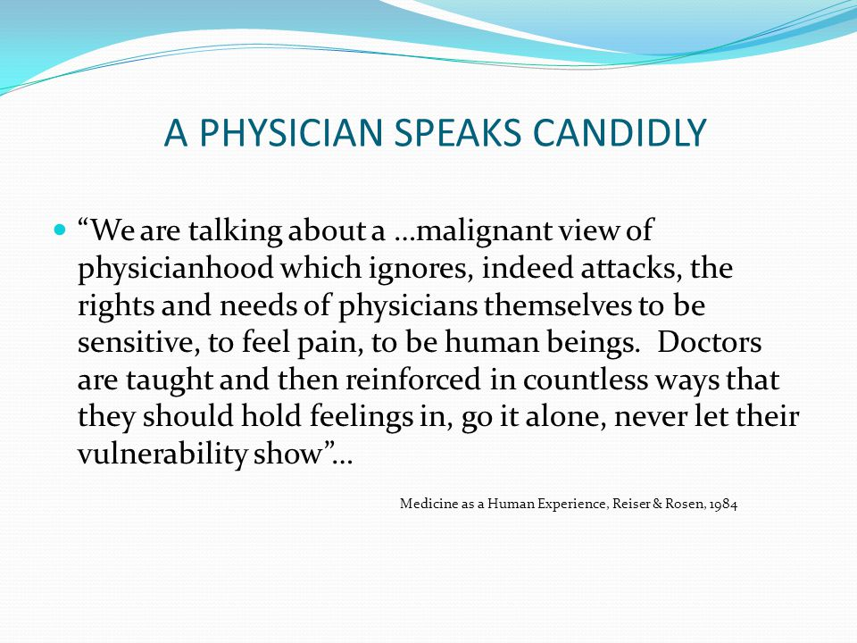 A PHYSICIAN SPEAKS CANDIDLY We are talking about a …malignant view of physicianhood which ignores, indeed attacks, the rights and needs of physicians themselves to be sensitive, to feel pain, to be human beings.
