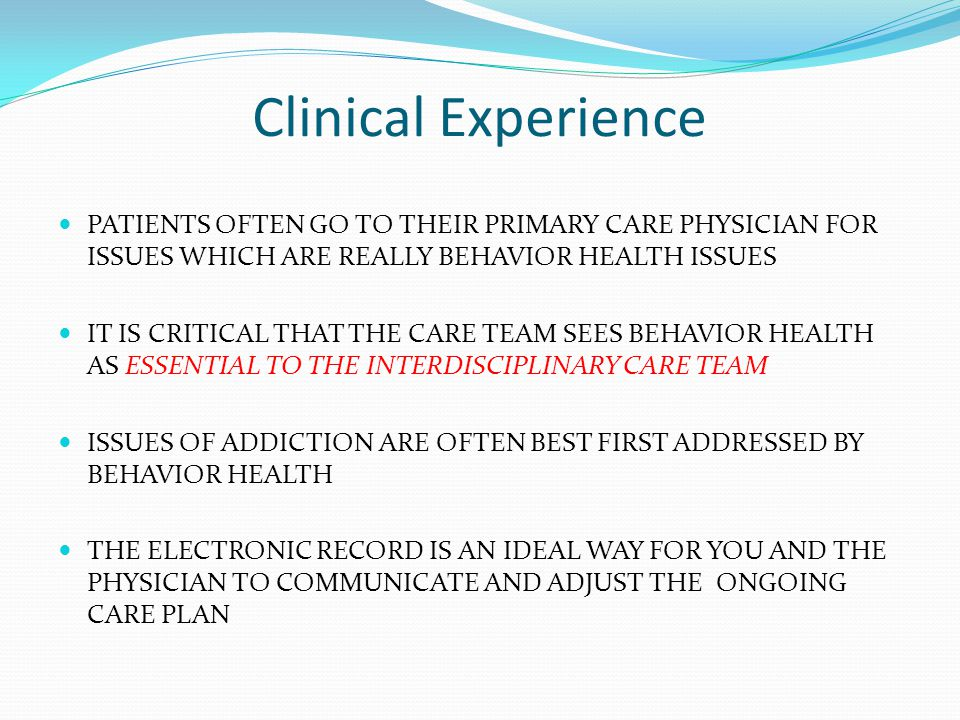 Clinical Experience PATIENTS OFTEN GO TO THEIR PRIMARY CARE PHYSICIAN FOR ISSUES WHICH ARE REALLY BEHAVIOR HEALTH ISSUES IT IS CRITICAL THAT THE CARE TEAM SEES BEHAVIOR HEALTH AS ESSENTIAL TO THE INTERDISCIPLINARY CARE TEAM ISSUES OF ADDICTION ARE OFTEN BEST FIRST ADDRESSED BY BEHAVIOR HEALTH THE ELECTRONIC RECORD IS AN IDEAL WAY FOR YOU AND THE PHYSICIAN TO COMMUNICATE AND ADJUST THE ONGOING CARE PLAN