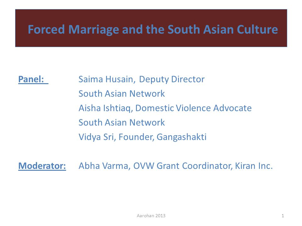Forced Marriage and the South Asian Culture Panel:Saima Husain, Deputy Director South Asian Network Aisha Ishtiaq, Domestic Violence Advocate South Asian Network Vidya Sri, Founder, Gangashakti Moderator:Abha Varma, OVW Grant Coordinator, Kiran Inc.