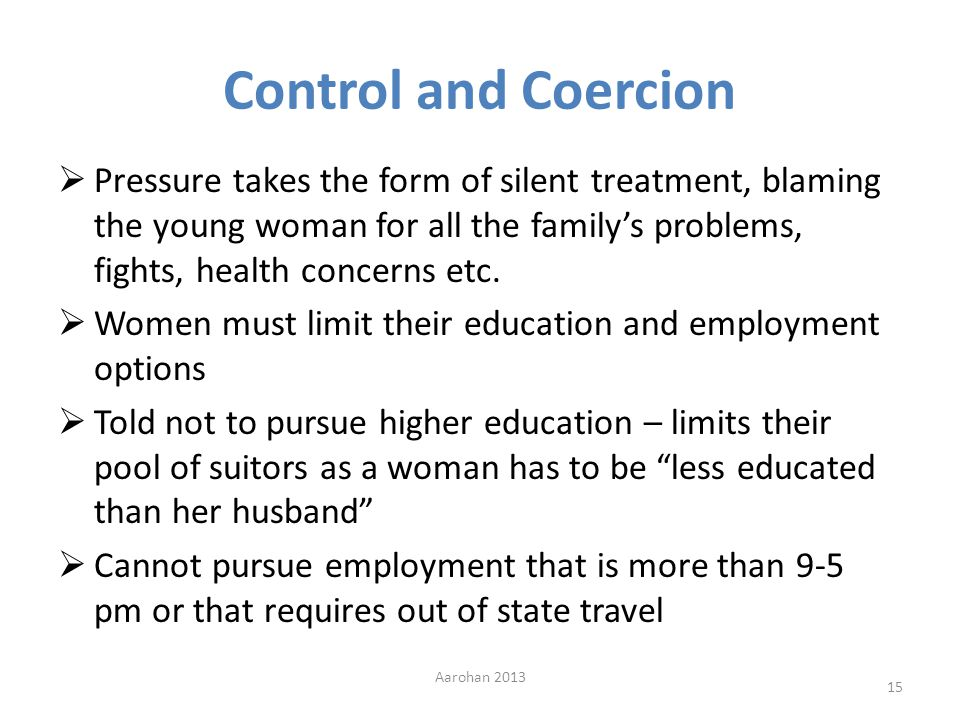 Control and Coercion Pressure takes the form of silent treatment, blaming the young woman for all the familys problems, fights, health concerns etc.