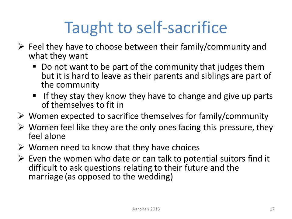 Taught to self-sacrifice Feel they have to choose between their family/community and what they want Do not want to be part of the community that judges them but it is hard to leave as their parents and siblings are part of the community If they stay they know they have to change and give up parts of themselves to fit in Women expected to sacrifice themselves for family/community Women feel like they are the only ones facing this pressure, they feel alone Women need to know that they have choices Even the women who date or can talk to potential suitors find it difficult to ask questions relating to their future and the marriage (as opposed to the wedding) Aarohan 201317