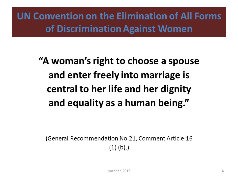 UN Convention on the Elimination of All Forms of Discrimination Against Women A womans right to choose a spouse and enter freely into marriage is central to her life and her dignity and equality as a human being.