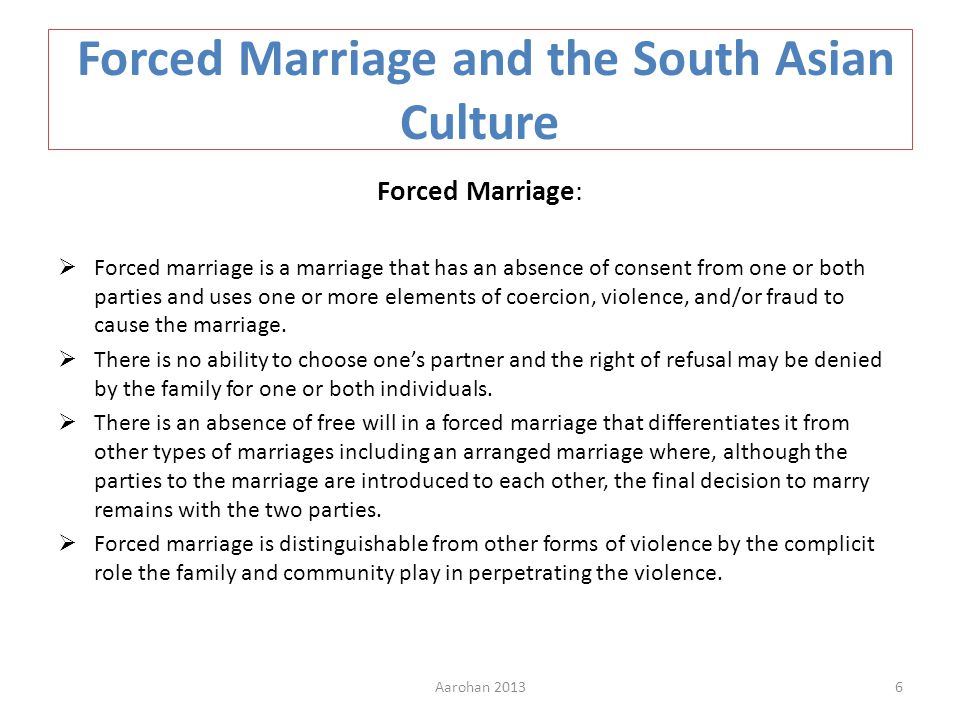 Forced Marriage and the South Asian Culture Forced Marriage: Forced marriage is a marriage that has an absence of consent from one or both parties and uses one or more elements of coercion, violence, and/or fraud to cause the marriage.