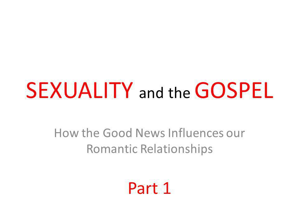 SEXUALITY and the GOSPEL How the Good News Influences our Romantic Relationships Part 1