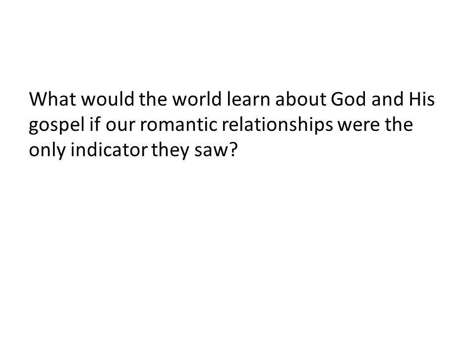 What would the world learn about God and His gospel if our romantic relationships were the only indicator they saw?