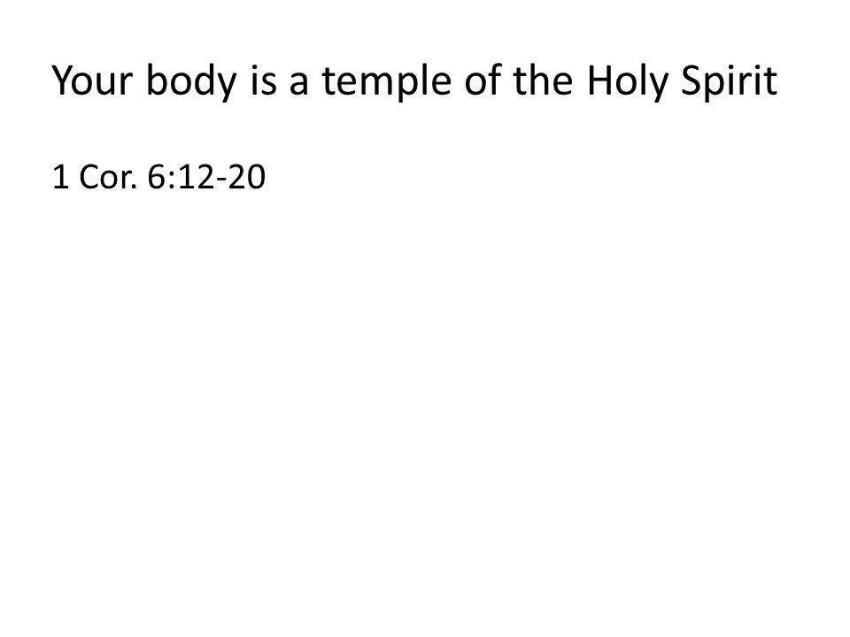 Your body is a temple of the Holy Spirit 1 Cor. 6:12-20