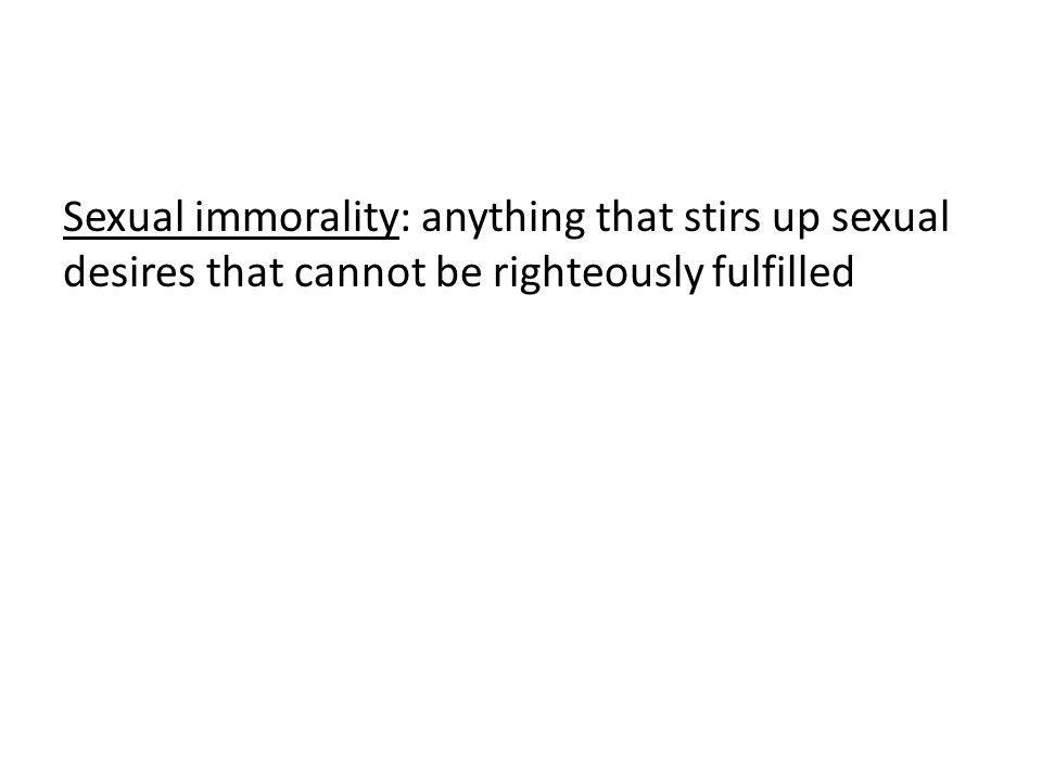 Sexual immorality: anything that stirs up sexual desires that cannot be righteously fulfilled