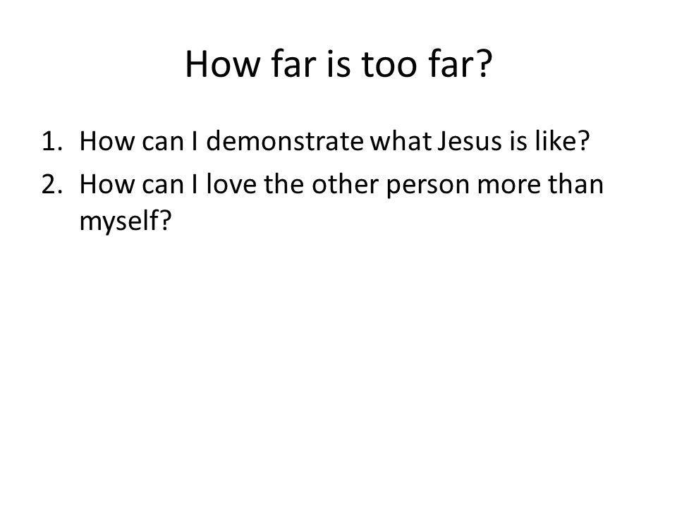 How far is too far. 1.How can I demonstrate what Jesus is like.