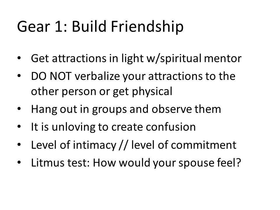 Gear 1: Build Friendship Get attractions in light w/spiritual mentor DO NOT verbalize your attractions to the other person or get physical Hang out in groups and observe them It is unloving to create confusion Level of intimacy // level of commitment Litmus test: How would your spouse feel?
