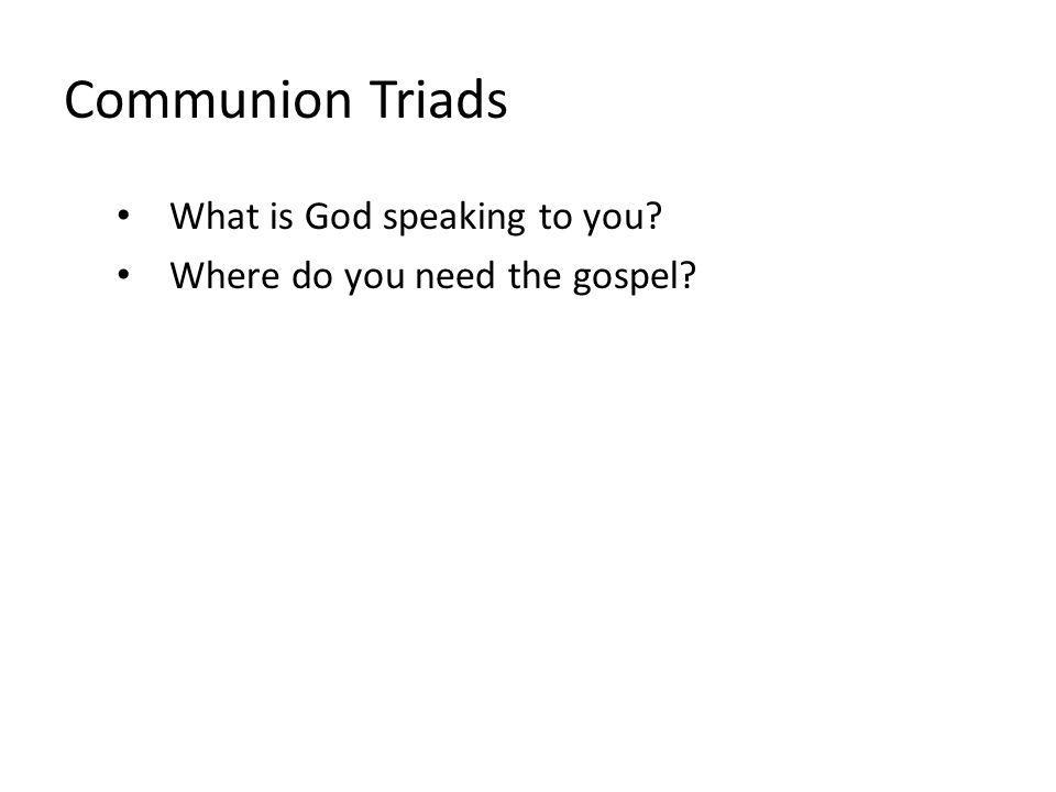Communion Triads What is God speaking to you? Where do you need the gospel?