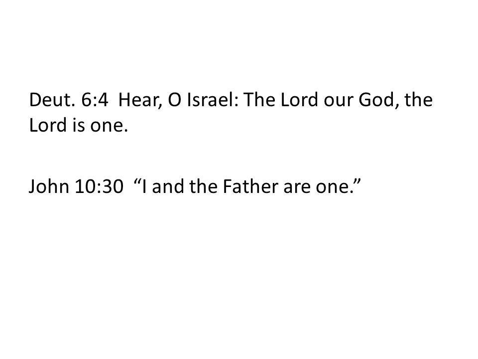 Deut. 6:4 Hear, O Israel: The Lord our God, the Lord is one. John 10:30 I and the Father are one.