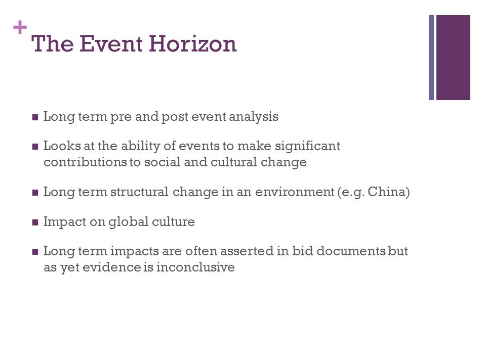 + The Event Horizon Long term pre and post event analysis Looks at the ability of events to make significant contributions to social and cultural change Long term structural change in an environment (e.g.