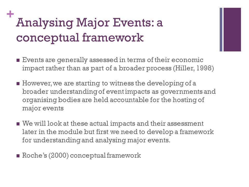 + Analysing Major Events: a conceptual framework Events are generally assessed in terms of their economic impact rather than as part of a broader process (Hiller, 1998) However, we are starting to witness the developing of a broader understanding of event impacts as governments and organising bodies are held accountable for the hosting of major events We will look at these actual impacts and their assessment later in the module but first we need to develop a framework for understanding and analysing major events.