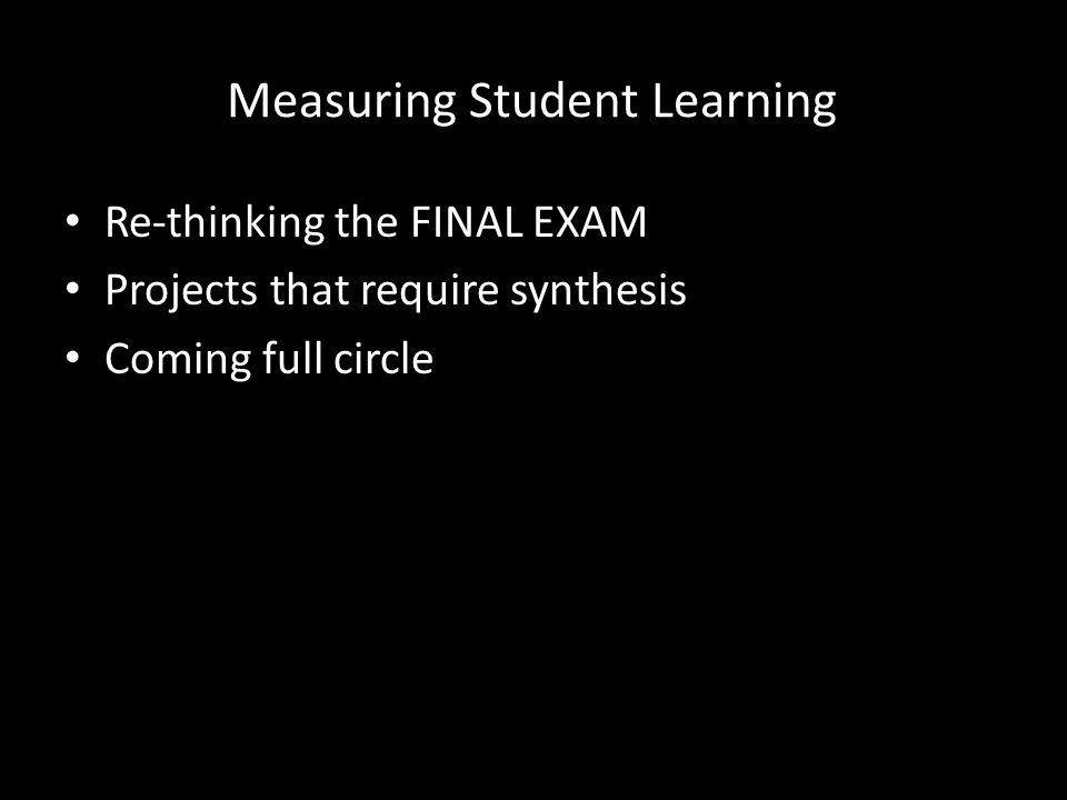 Measuring Student Learning Re-thinking the FINAL EXAM Projects that require synthesis Coming full circle