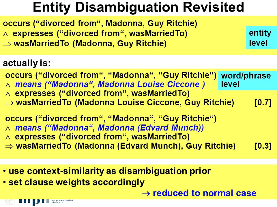 Entity Disambiguation Revisited occurs (divorced from, Madonna, Guy Ritchie) expresses (divorced from, wasMarriedTo) wasMarriedTo (Madonna, Guy Ritchie) actually is: occurs (divorced from, Madonna, Guy Ritchie) means (Madonna, Madonna Louise Ciccone ) expresses (divorced from, wasMarriedTo) wasMarriedTo (Madonna Louise Ciccone, Guy Ritchie)[0.7] occurs (divorced from, Madonna, Guy Ritchie) means (Madonna, Madonna (Edvard Munch)) expresses (divorced from, wasMarriedTo) wasMarriedTo (Madonna (Edvard Munch), Guy Ritchie) [0.3] use context-similarity as disambiguation prior set clause weights accordingly reduced to normal case entity level word/phrase level