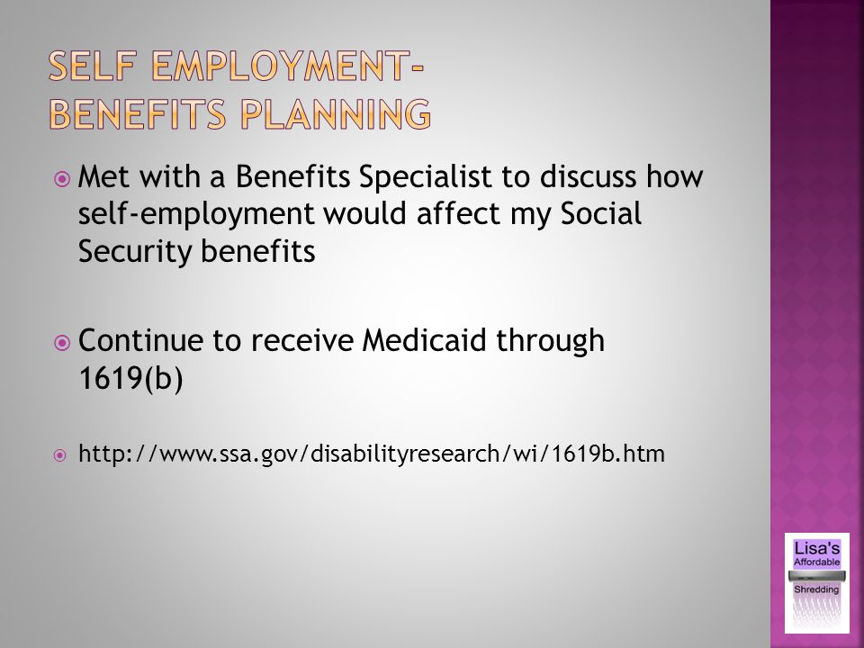 Met with a Benefits Specialist to discuss how self-employment would affect my Social Security benefits Continue to receive Medicaid through 1619(b) http://www.ssa.gov/disabilityresearch/wi/1619b.htm