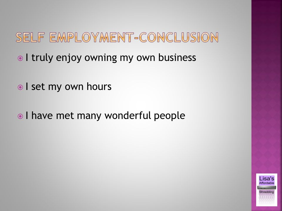 I truly enjoy owning my own business I set my own hours I have met many wonderful people