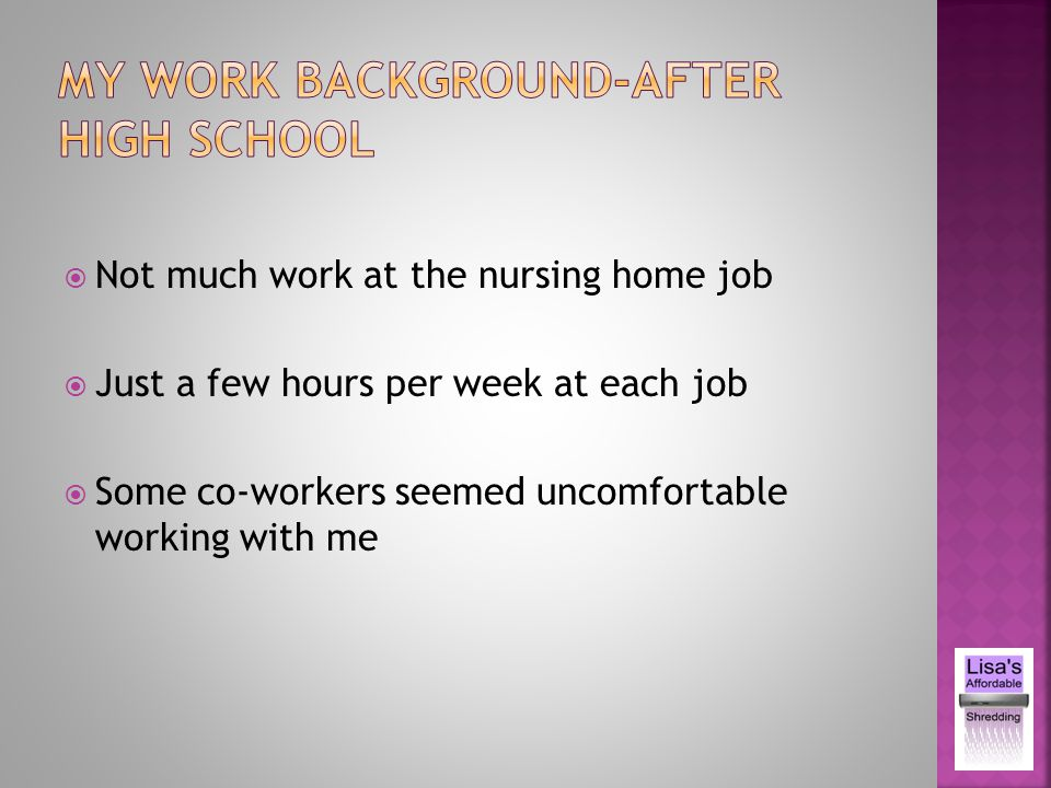 Not much work at the nursing home job Just a few hours per week at each job Some co-workers seemed uncomfortable working with me