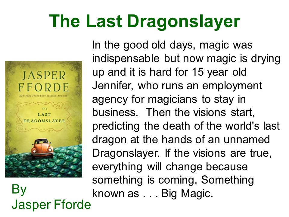 The Last Dragonslayer By Jasper Fforde In the good old days, magic was indispensable but now magic is drying up and it is hard for 15 year old Jennifer, who runs an employment agency for magicians to stay in business.