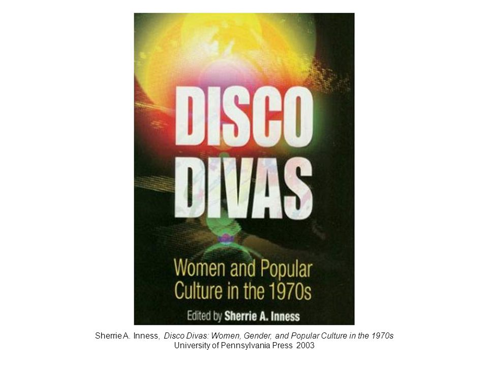 Sherrie A. Inness, Disco Divas: Women, Gender, and Popular Culture in the 1970s University of Pennsylvania Press 2003
