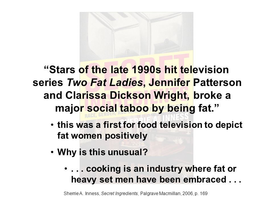 Sherrie A. Inness, Secret Ingredients, Palgrave Macmillan, 2006, p. 169 Stars of the late 1990s hit television series Two Fat Ladies, Jennifer Patters