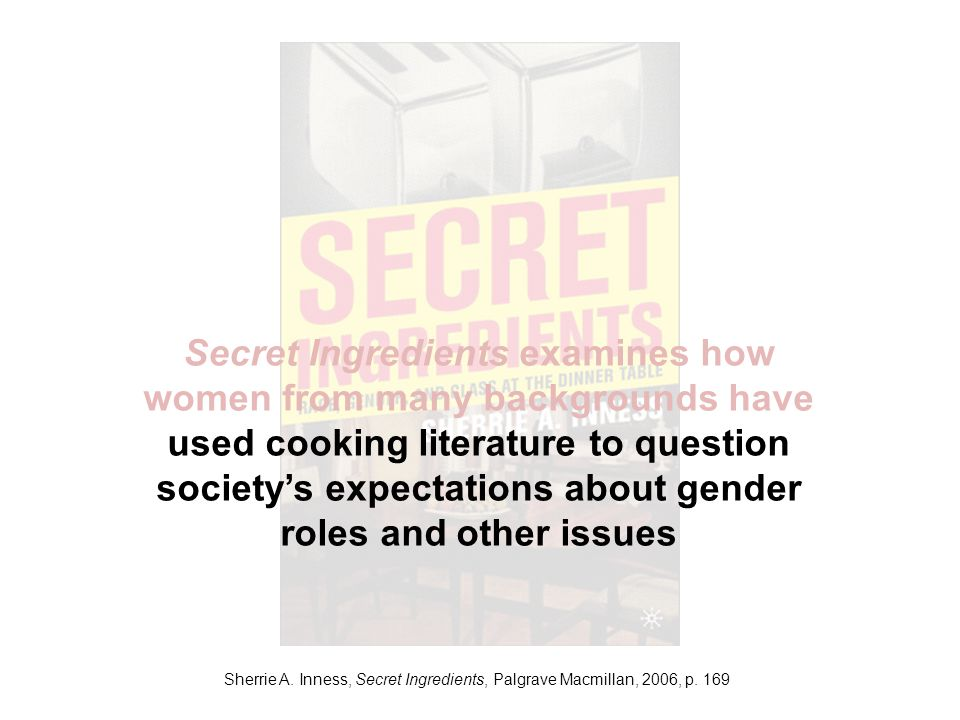 Sherrie A. Inness, Secret Ingredients, Palgrave Macmillan, 2006, p. 169 Secret Ingredients examines how women from many backgrounds have used cooking