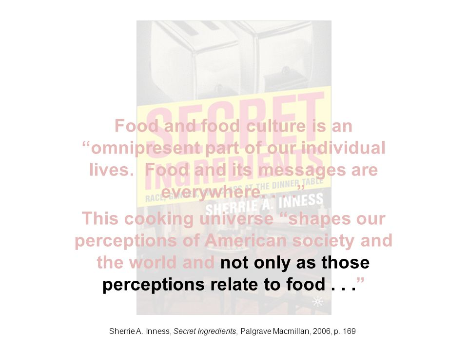 Sherrie A. Inness, Secret Ingredients, Palgrave Macmillan, 2006, p. 169 Food and food culture is an omnipresent part of our individual lives. Food and