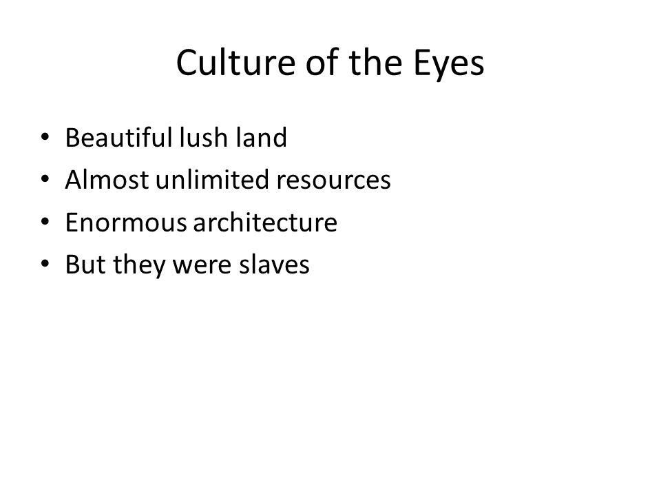 Culture of the Eyes Beautiful lush land Almost unlimited resources Enormous architecture But they were slaves