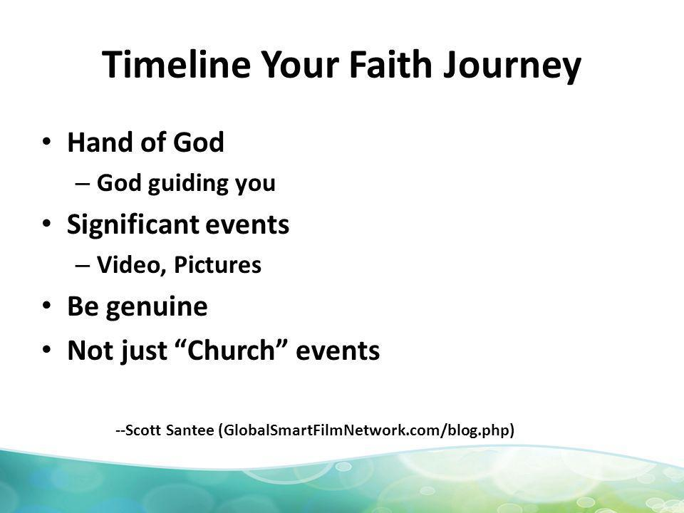 Timeline Your Faith Journey Hand of God – God guiding you Significant events – Video, Pictures Be genuine Not just Church events --Scott Santee (GlobalSmartFilmNetwork.com/blog.php)