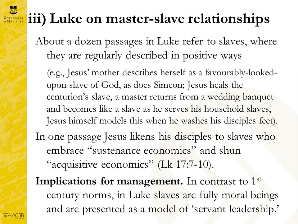 iii) Luke on master-slave relationships About a dozen passages in Luke refer to slaves, where they are regularly described in positive ways (e.g., Jesus mother describes herself as a favourably-looked- upon slave of God, as does Simeon; Jesus heals the centurions slave, a master returns from a wedding banquet and becomes like a slave as he serves his household slaves, Jesus himself models this when he washes his disciples feet).