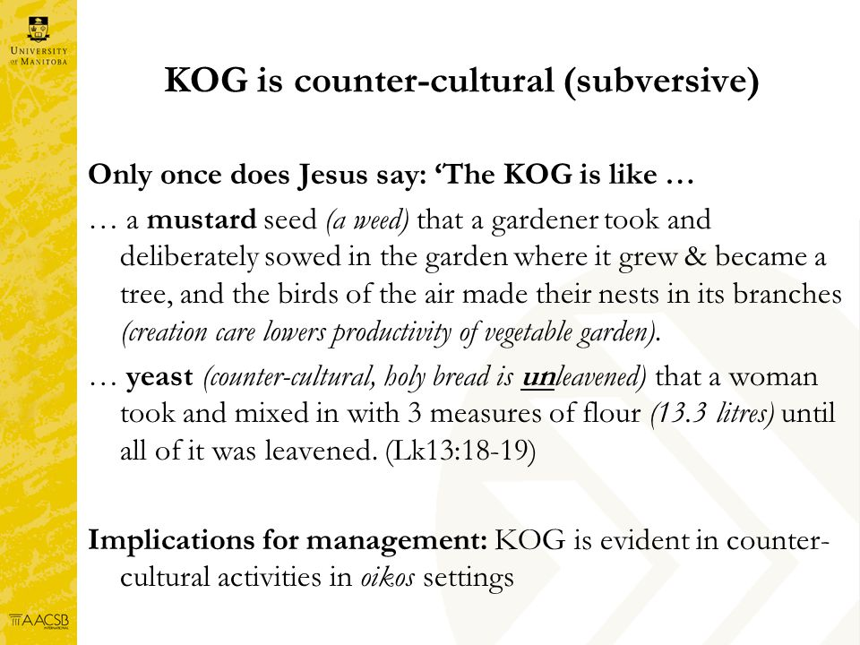 KOG is counter-cultural (subversive) Only once does Jesus say: The KOG is like … … a mustard seed (a weed) that a gardener took and deliberately sowed in the garden where it grew & became a tree, and the birds of the air made their nests in its branches (creation care lowers productivity of vegetable garden).