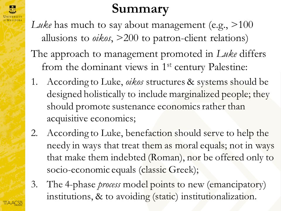 Summary Luke has much to say about management (e.g., >100 allusions to oikos, >200 to patron-client relations) The approach to management promoted in Luke differs from the dominant views in 1 st century Palestine: 1.According to Luke, oikos structures & systems should be designed holistically to include marginalized people; they should promote sustenance economics rather than acquisitive economics; 2.According to Luke, benefaction should serve to help the needy in ways that treat them as moral equals; not in ways that make them indebted (Roman), nor be offered only to socio-economic equals (classic Greek); 3.The 4-phase process model points to new (emancipatory) institutions, & to avoiding (static) institutionalization.