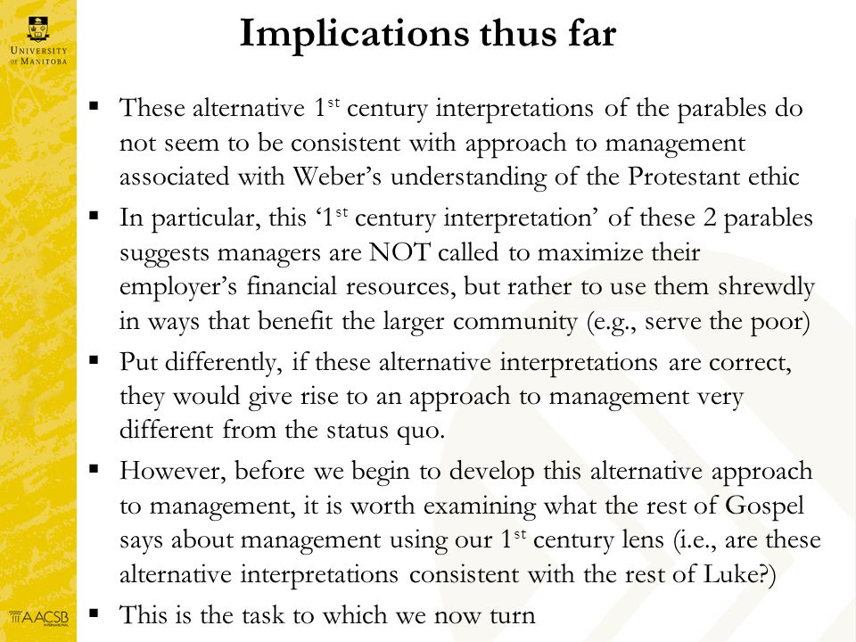 Implications thus far These alternative 1 st century interpretations of the parables do not seem to be consistent with approach to management associated with Webers understanding of the Protestant ethic In particular, this 1 st century interpretation of these 2 parables suggests managers are NOT called to maximize their employers financial resources, but rather to use them shrewdly in ways that benefit the larger community (e.g., serve the poor) Put differently, if these alternative interpretations are correct, they would give rise to an approach to management very different from the status quo.
